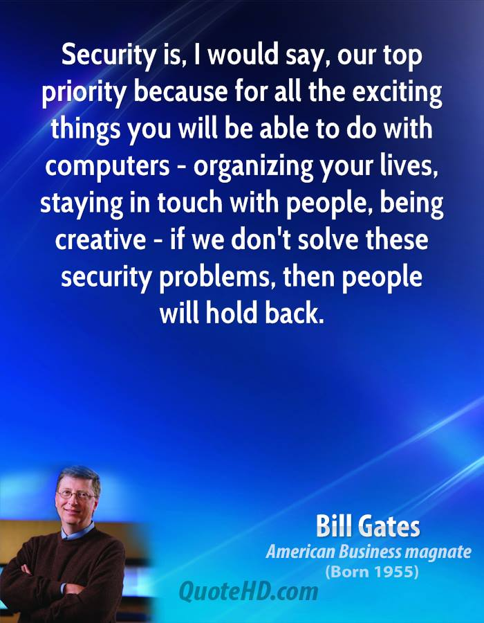 Security is, I would say, our top priority because for all the exciting things you will be able to do with computers - organizing your lives, staying in touch with people, being creative - if we don't solve these security problems, then people will hold back.
