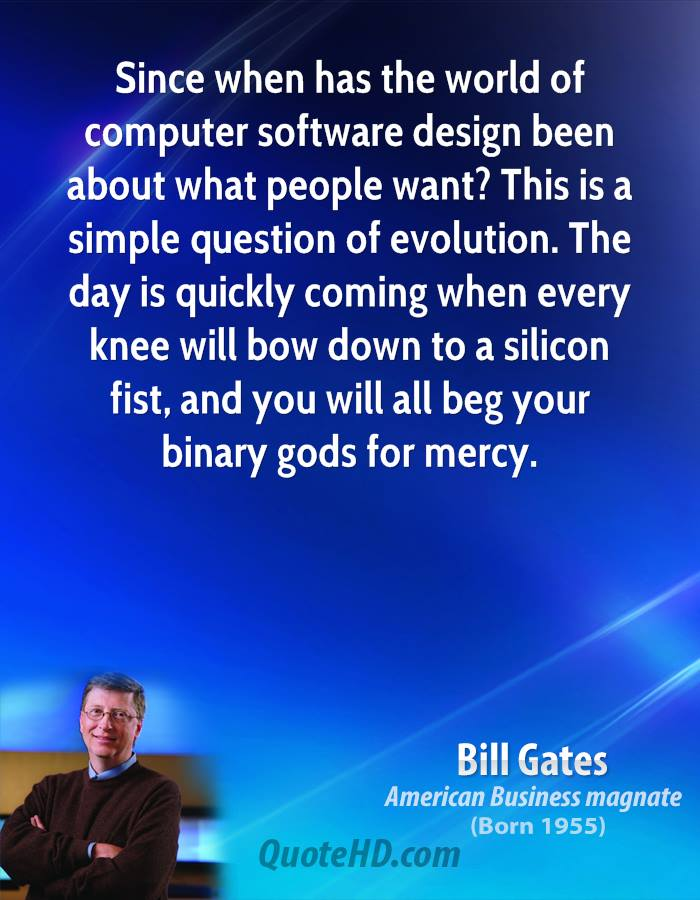 Since when has the world of computer software design been about what people want? This is a simple question of evolution. The day is quickly coming when every knee will bow down to a silicon fist, and you will all beg your binary gods for mercy.