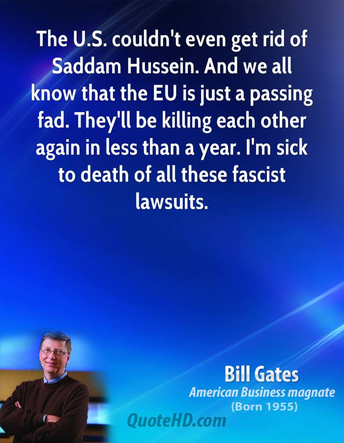 The U.S. couldn't even get rid of Saddam Hussein. And we all know that the EU is just a passing fad. They'll be killing each other again in less than a year. I'm sick to death of all these fascist lawsuits.