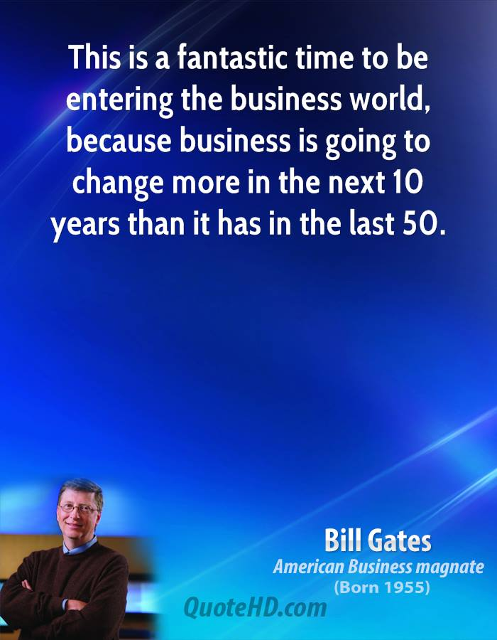 This is a fantastic time to be entering the business world, because business is going to change more in the next 10 years than it has in the last 50.