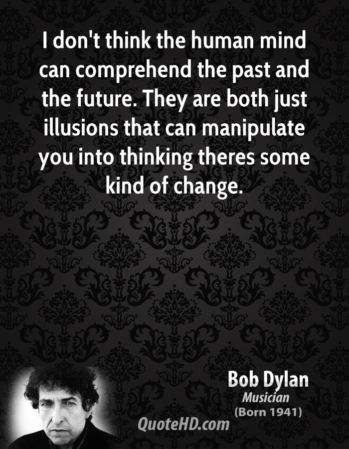 I don't think the human mind can comprehend the past and the future. They are both just illusions that can manipulate you into thinking theres some kind of change.