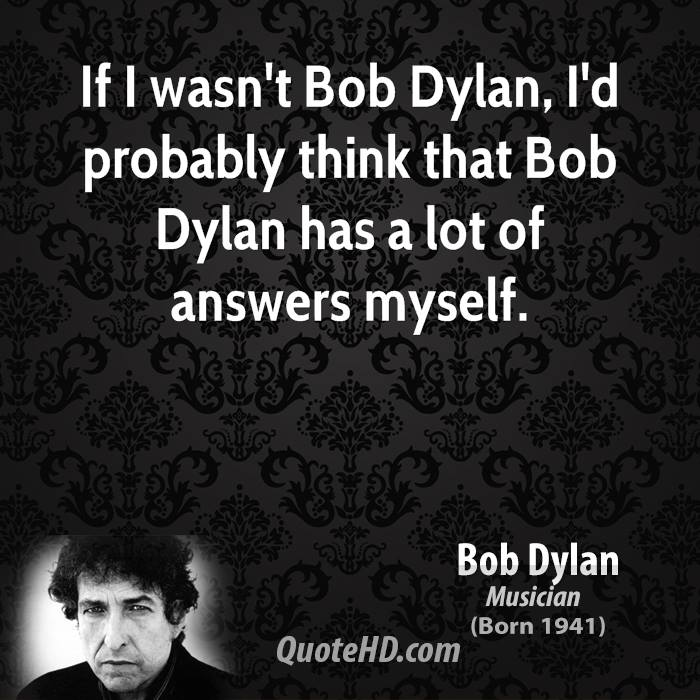 If I wasn't Bob Dylan, I'd probably think that Bob Dylan has a lot of answers myself.
