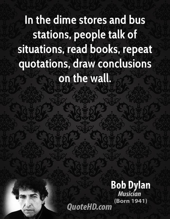 In the dime stores and bus stations, people talk of situations, read books, repeat quotations, draw conclusions on the wall.