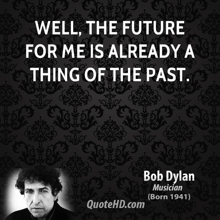 Well, the future for me is already a thing of the past.