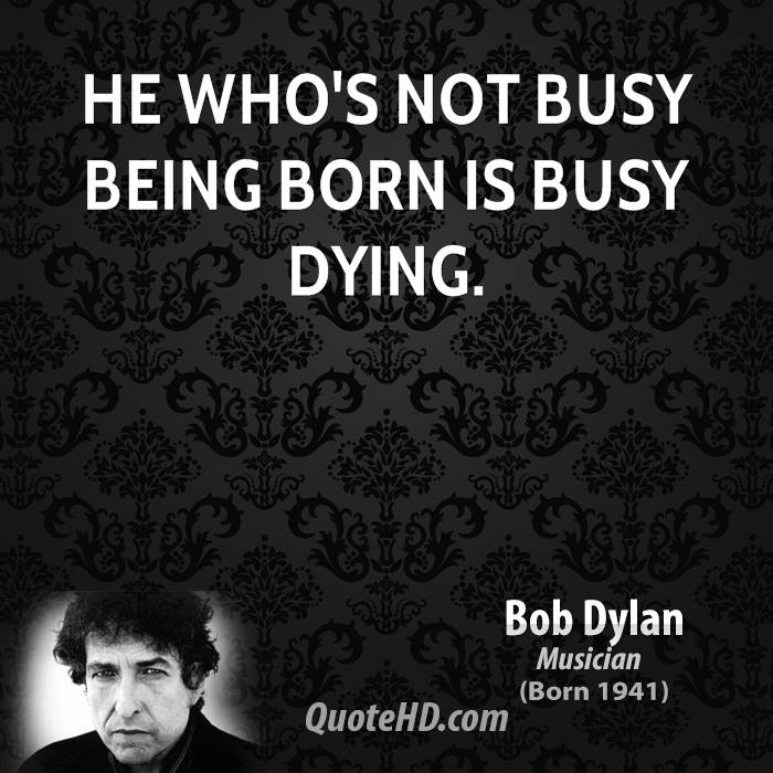 an analysis of contemporary music in he who is not busy being born is busy dying by bob dylan Using lines from it's alright ma (i'm only bleeding), carter told the cheering delegates at madison square garden: we have an america that, in bob dylan's phrase, is busy being born, not busy dying.