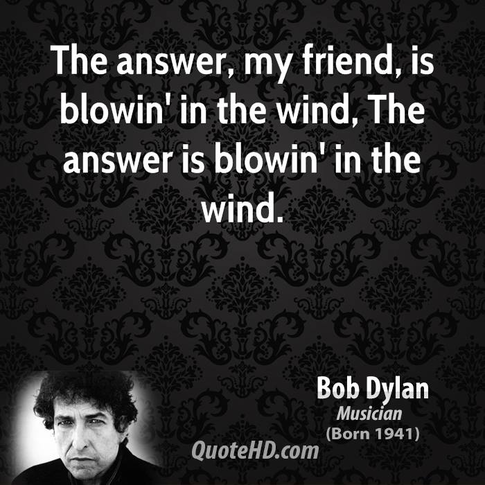 The answer, my friend, is blowin' in the wind, The answer is blowin' in the wind.