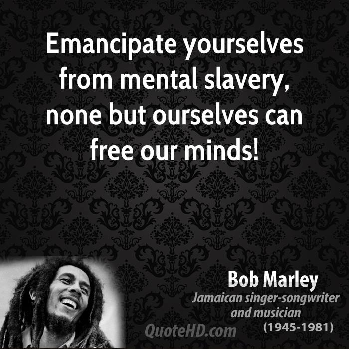 Emancipate yourselves from mental slavery, none but ourselves can free our minds!