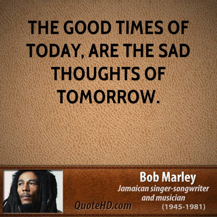 The good times of today, are the sad thoughts of tomorrow.