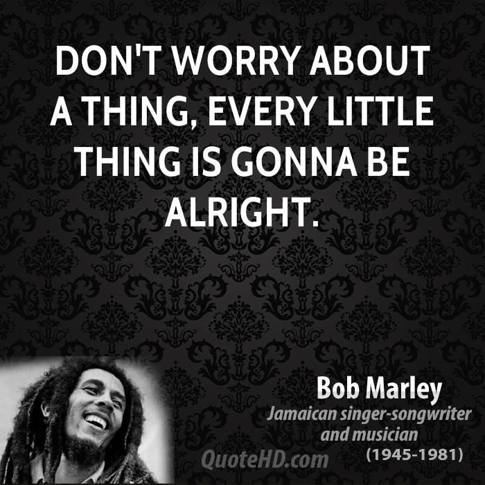 Don't worry about a thing, every little thing is gonna be alright.