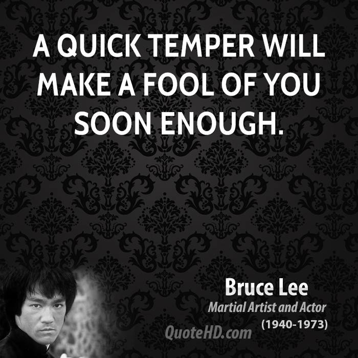 A quick temper will make a fool of you soon enough.