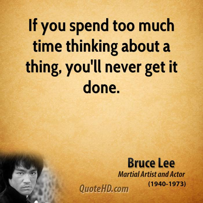 If you spend too much time thinking about a thing, you'll never get it done.
