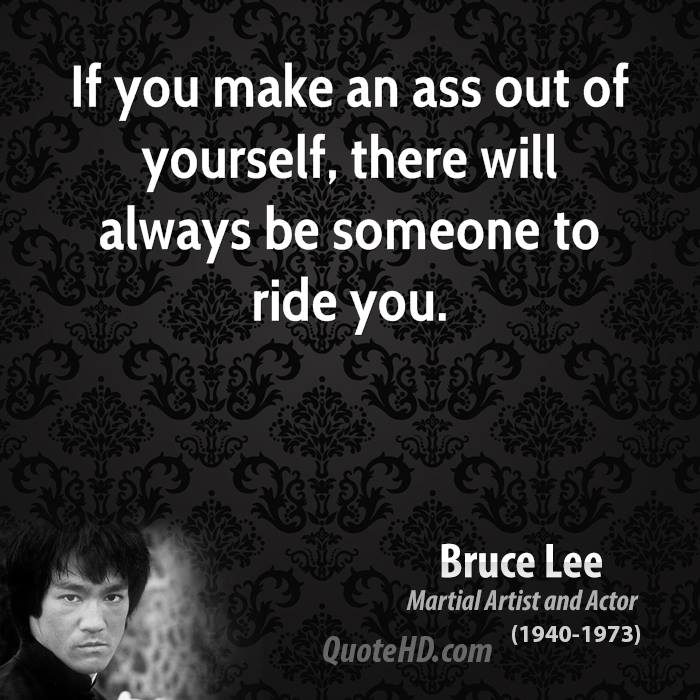 If you make an ass out of yourself, there will always be someone to ride you.