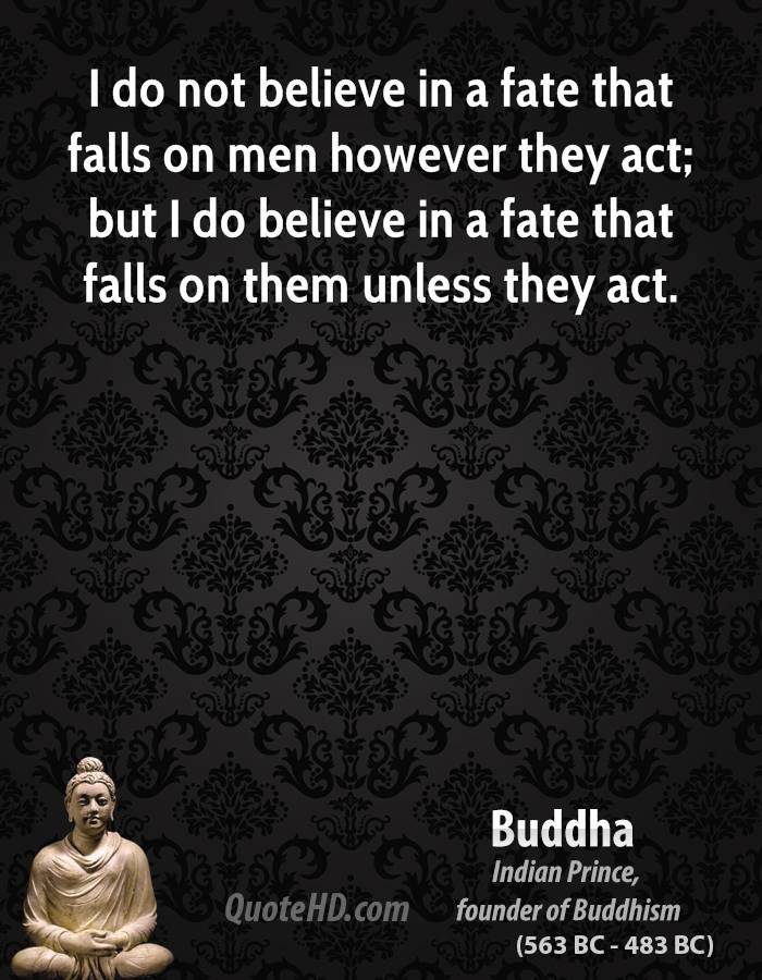 I do not believe in a fate that falls on men however they act; but I do believe in a fate that falls on them unless they act.