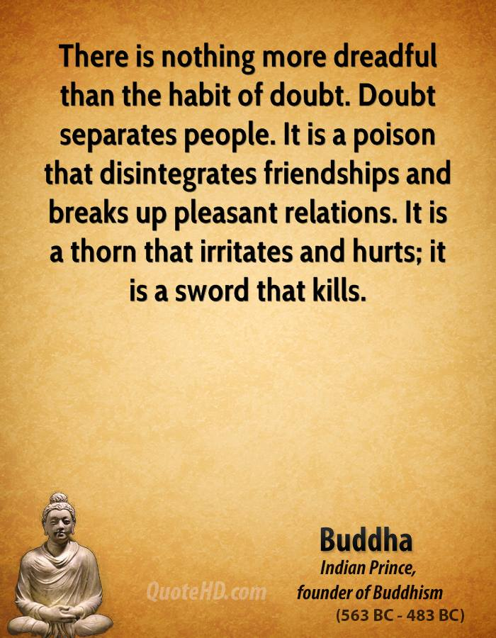 There is nothing more dreadful than the habit of doubt. Doubt separates people. It is a poison that disintegrates friendships and breaks up pleasant relations. It is a thorn that irritates and hurts; it is a sword that kills.