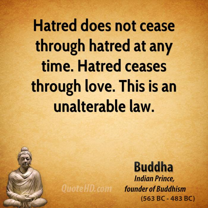 Hatred does not cease through hatred at any time. Hatred ceases through love. This is an unalterable law.