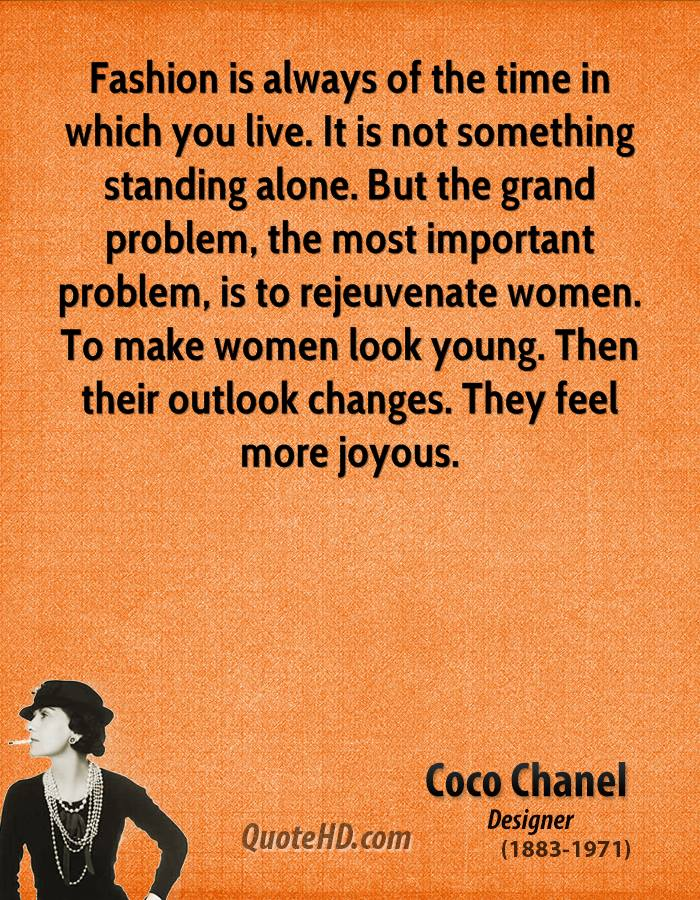 Fashion is always of the time in which you live. It is not something standing alone. But the grand problem, the most important problem, is to rejeuvenate women. To make women look young. Then their outlook changes. They feel more joyous.