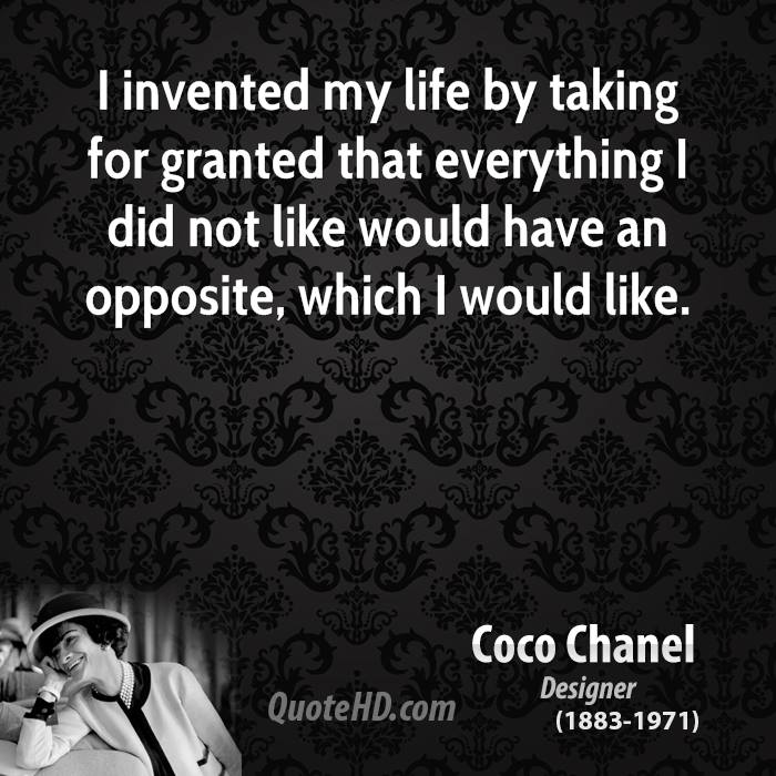 I invented my life by taking for granted that everything I did not like would have an opposite, which I would like.