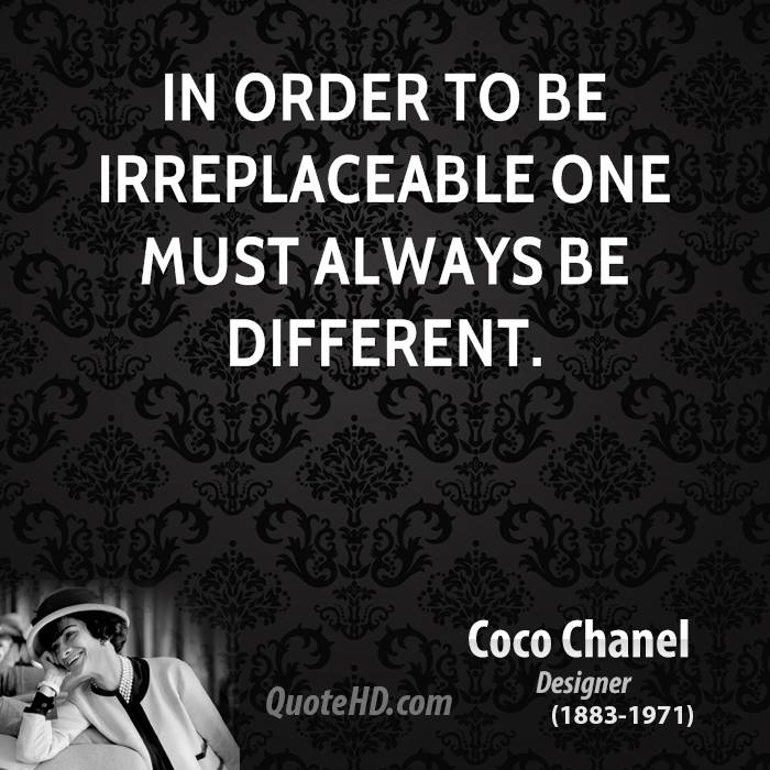 In order to be irreplaceable one must always be different.