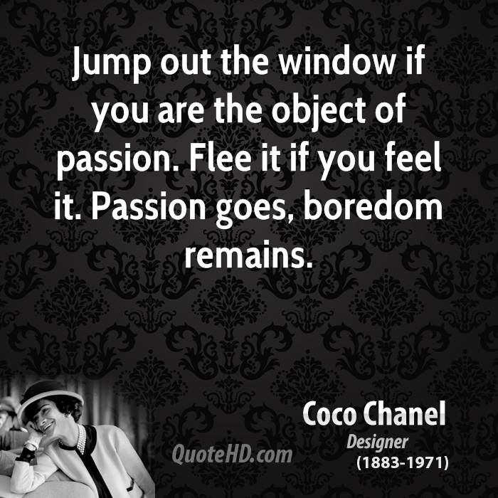 Jump out the window if you are the object of passion. Flee it if you feel it. Passion goes, boredom remains.