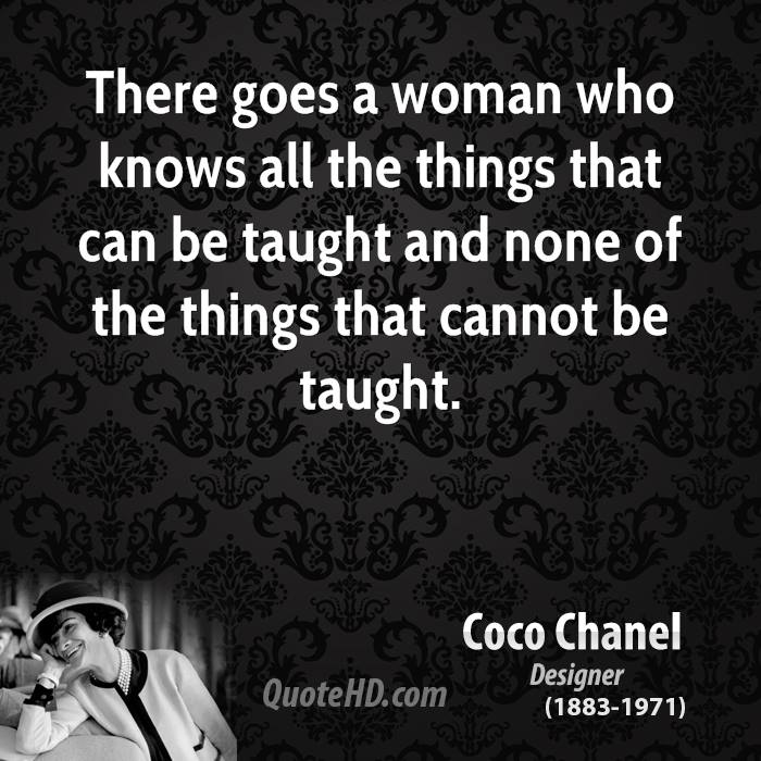 There goes a woman who knows all the things that can be taught and none of the things that cannot be taught.