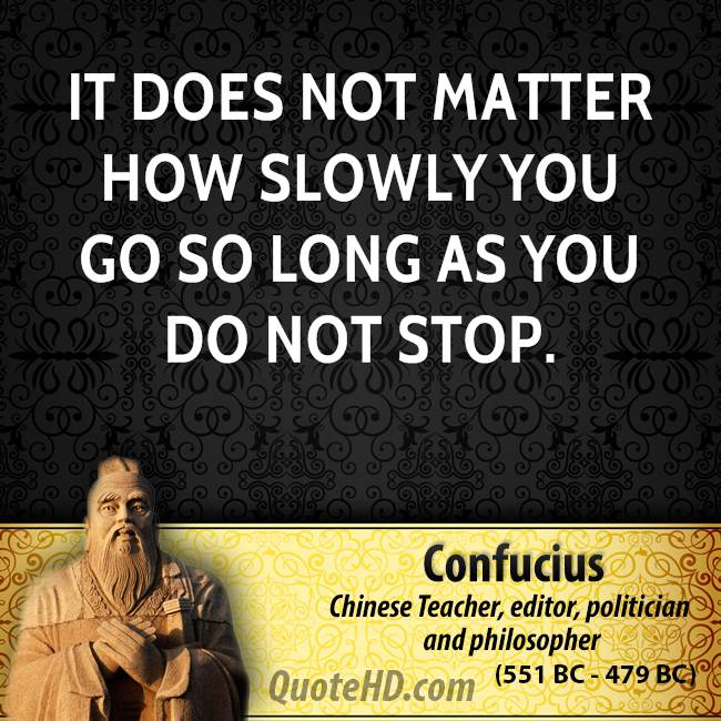It does not matter how slowly you go so long as you do not stop.