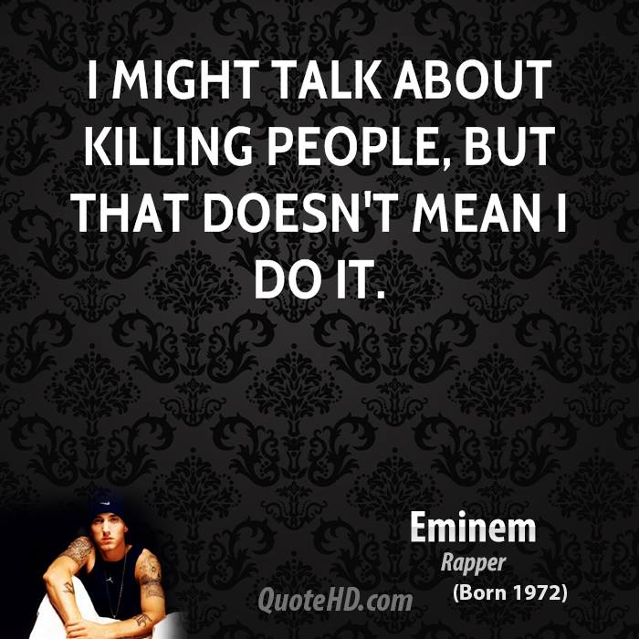 I might talk about killing people, but that doesn't mean I do it.