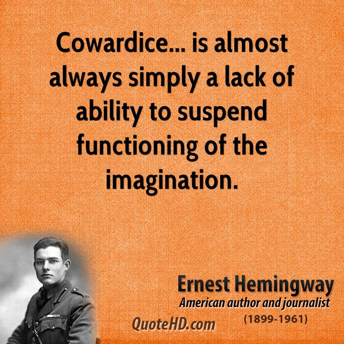 Cowardice... is almost always simply a lack of ability to suspend functioning of the imagination.