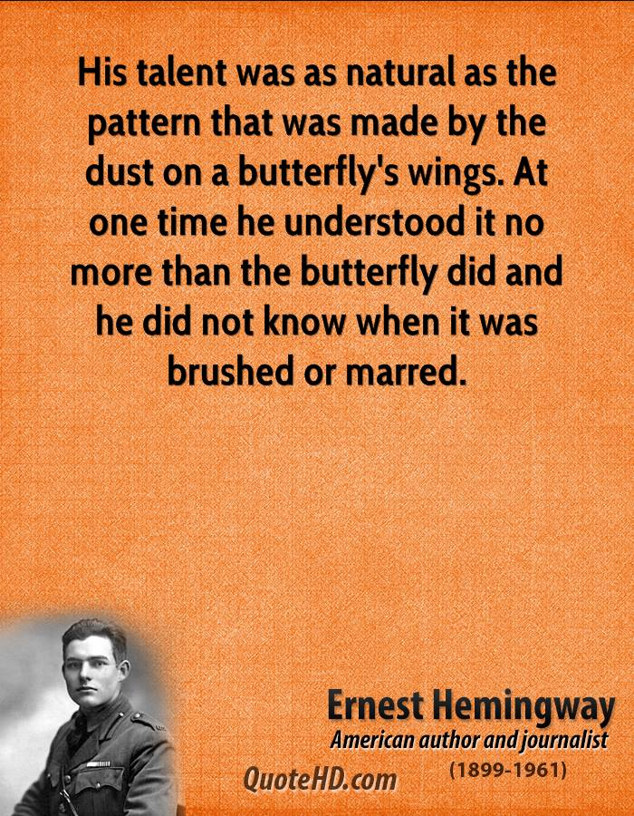 His talent was as natural as the pattern that was made by the dust on a butterfly's wings. At one time he understood it no more than the butterfly did and he did not know when it was brushed or marred.
