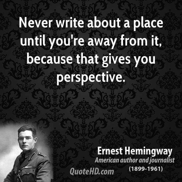 Never write about a place until you're away from it, because that gives you perspective.