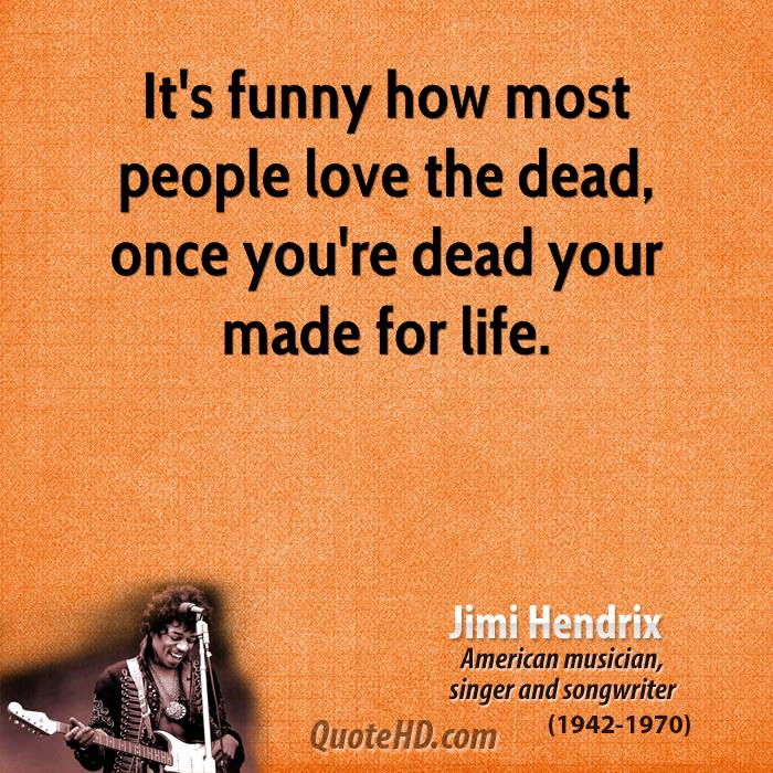 It's funny how most people love the dead, once you're dead your made for life.