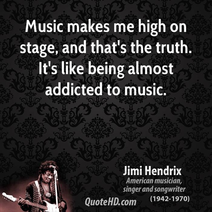Music makes me high on stage, and that's the truth. It's like being almost addicted to music.