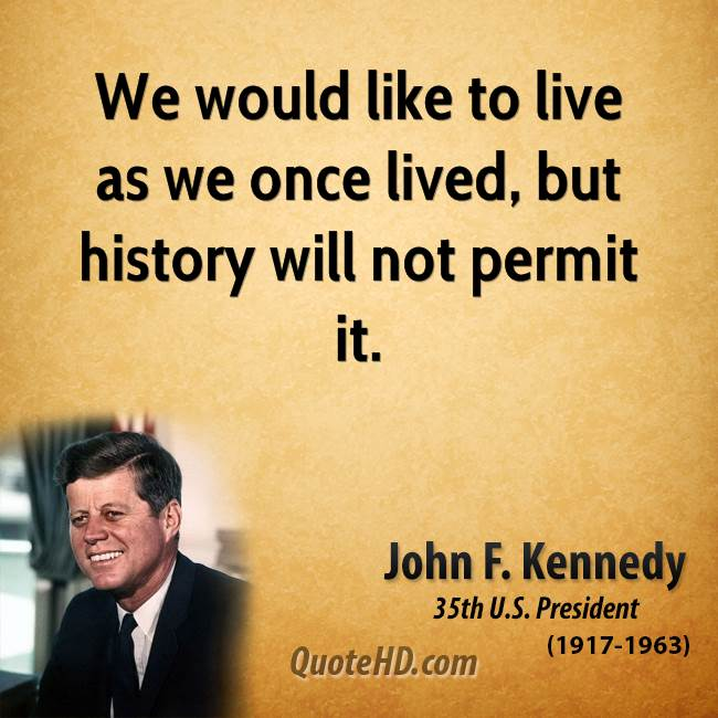 We would like to live as we once lived, but history will not permit it.
