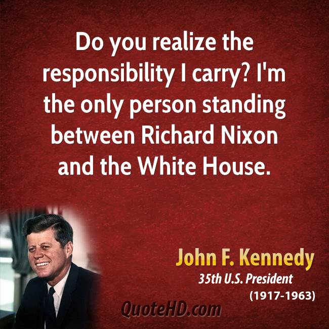 Do you realize the responsibility I carry? I'm the only person standing between Richard Nixon and the White House.