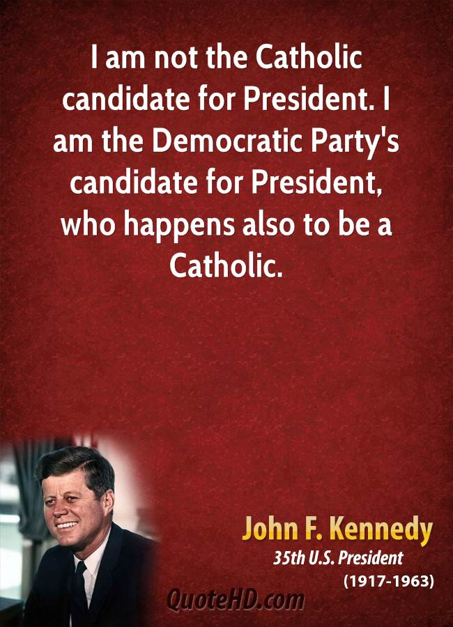 I am not the Catholic candidate for President. I am the Democratic Party's candidate for President, who happens also to be a Catholic.