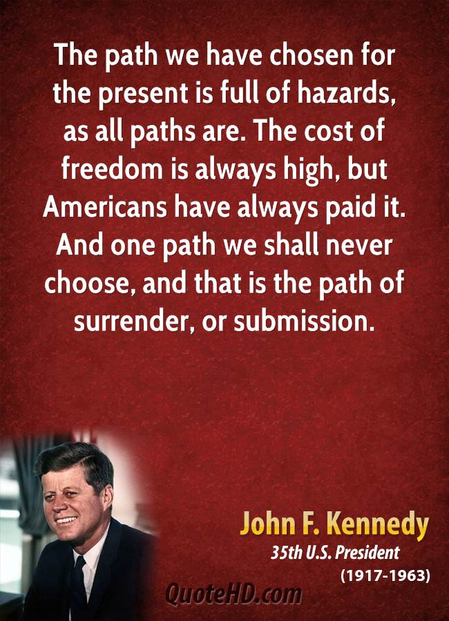 The path we have chosen for the present is full of hazards, as all paths are. The cost of freedom is always high, but Americans have always paid it. And one path we shall never choose, and that is the path of surrender, or submission.
