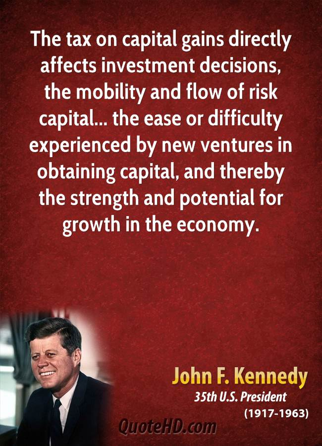 The tax on capital gains directly affects investment decisions, the mobility and flow of risk capital... the ease or difficulty experienced by new ventures in obtaining capital, and thereby the strength and potential for growth in the economy.