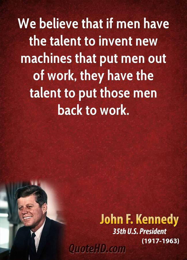 We believe that if men have the talent to invent new machines that put men out of work, they have the talent to put those men back to work.