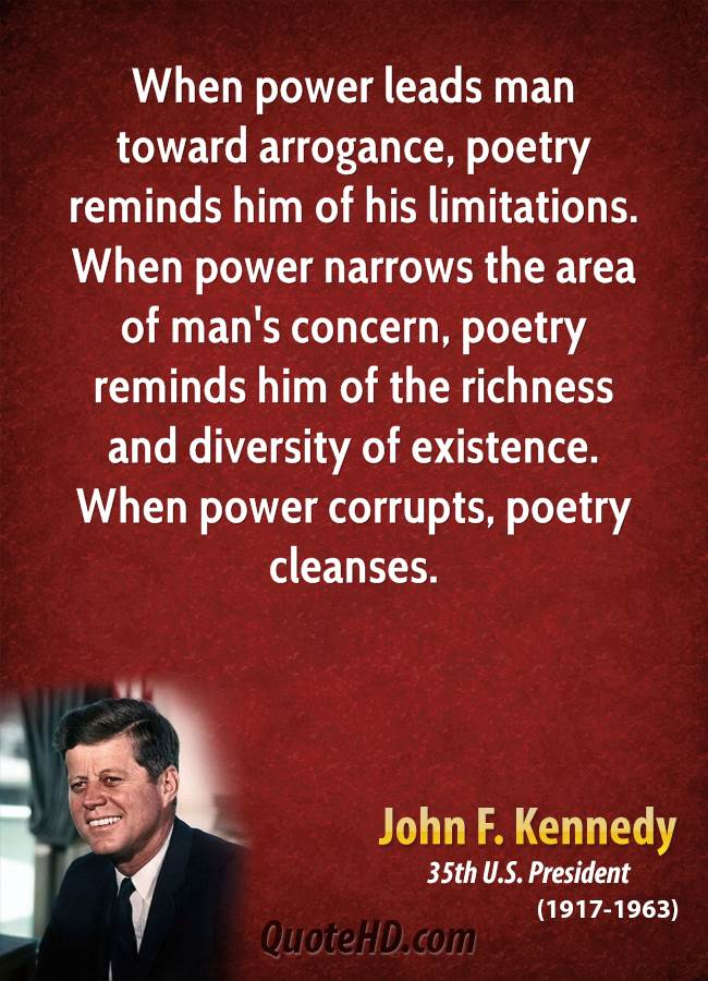 When power leads man toward arrogance, poetry reminds him of his limitations. When power narrows the area of man's concern, poetry reminds him of the richness and diversity of existence. When power corrupts, poetry cleanses.