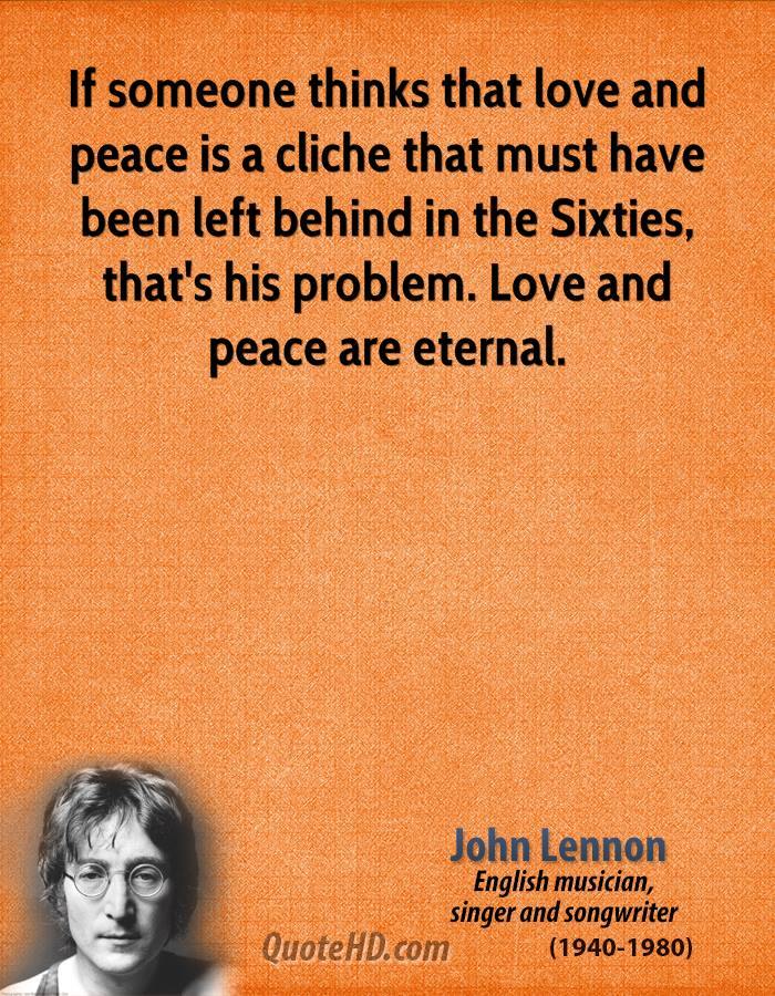 If someone thinks that love and peace is a cliche that must have been left behind in the Sixties, that's his problem. Love and peace are eternal.
