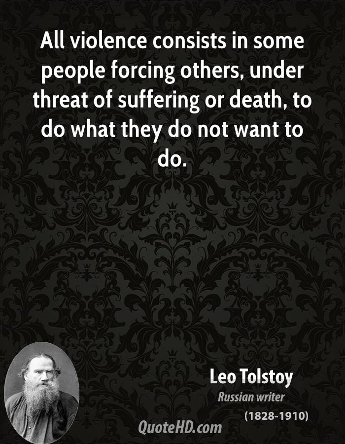 All violence consists in some people forcing others, under threat of suffering or death, to do what they do not want to do.