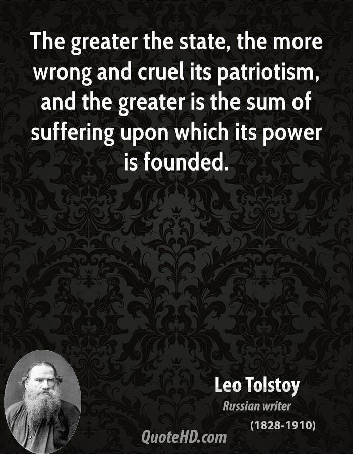 The greater the state, the more wrong and cruel its patriotism, and the greater is the sum of suffering upon which its power is founded.