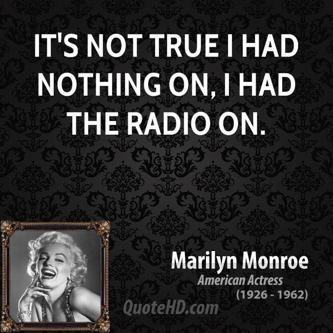 It's not true I had nothing on, I had the radio on.
