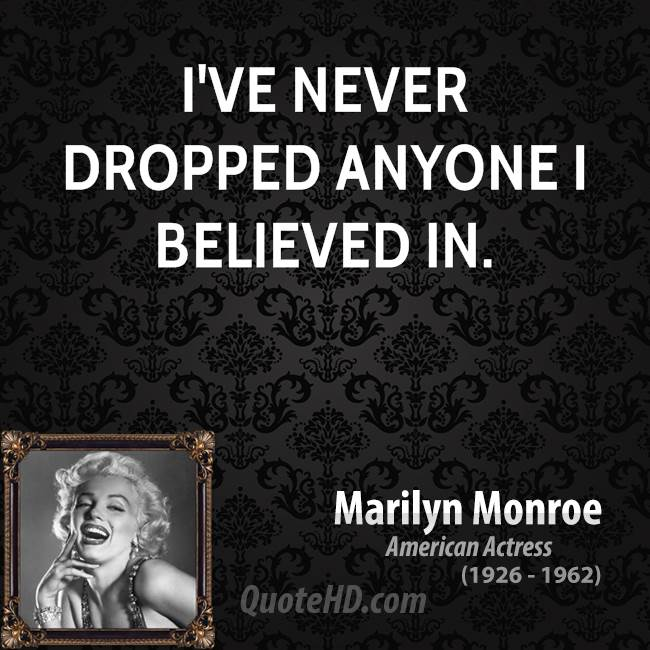 I've never dropped anyone I believed in.
