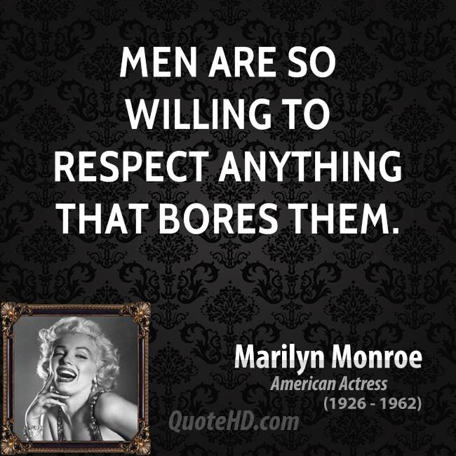 Men are so willing to respect anything that bores them.