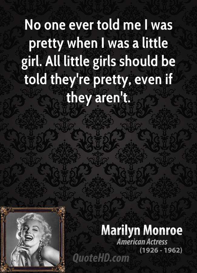 No one ever told me I was pretty when I was a little girl. All little girls should be told they're pretty, even if they aren't.