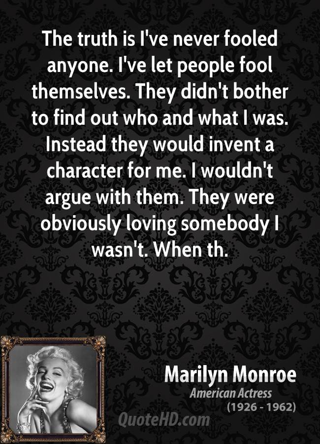 The truth is I've never fooled anyone. I've let people fool themselves. They didn't bother to find out who and what I was. Instead they would invent a character for me. I wouldn't argue with them. They were obviously loving somebody I wasn't. When th.