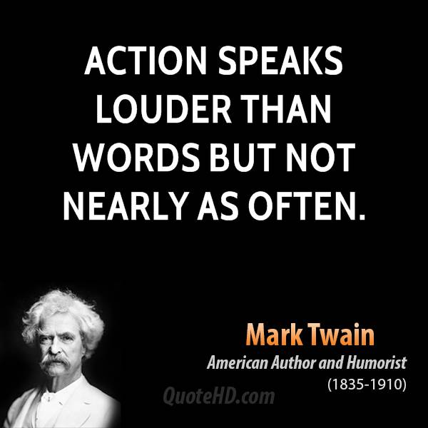 Action speaks louder than words but not nearly as often.