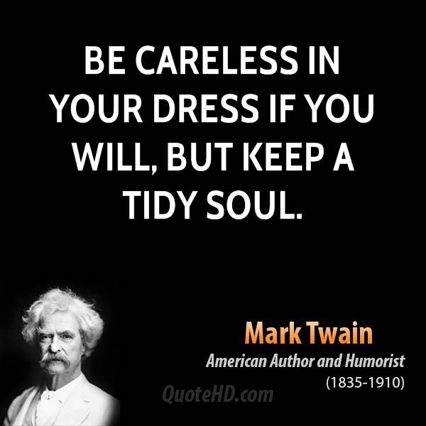 Be careless in your dress if you will, but keep a tidy soul.