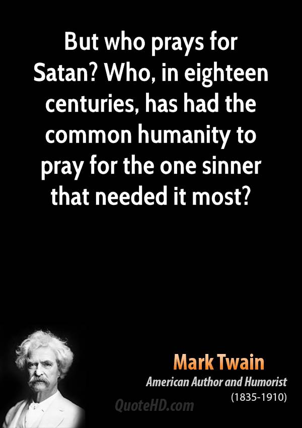 But who prays for Satan? Who, in eighteen centuries, has had the common humanity to pray for the one sinner that needed it most?