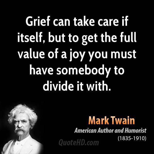 Grief can take care if itself, but to get the full value of a joy you must have somebody to divide it with.
